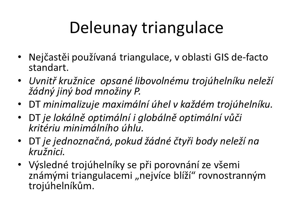 Deleunay triangulace Nejčastěi používaná triangulace, v oblasti GIS de-facto standart. Uvnitř kružnice opsané libovolnému trojúhelníku neleží žádný ji