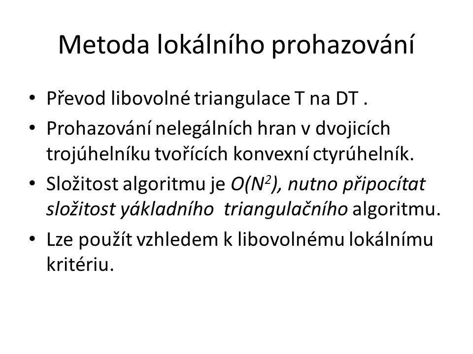 Metoda lokálního prohazování Převod libovolné triangulace T na DT. Prohazování nelegálních hran v dvojicích trojúhelníku tvořících konvexní ctyrúhelní