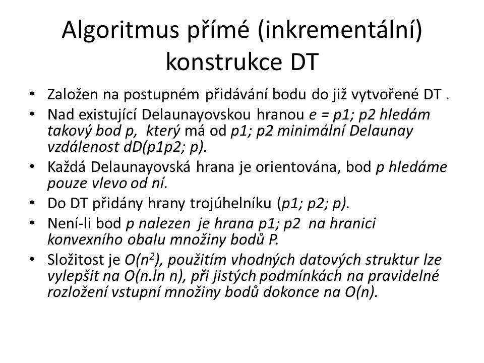 Algoritmus přímé (inkrementální) konstrukce DT Založen na postupném přidávání bodu do již vytvořené DT. Nad existující Delaunayovskou hranou e = p1; p