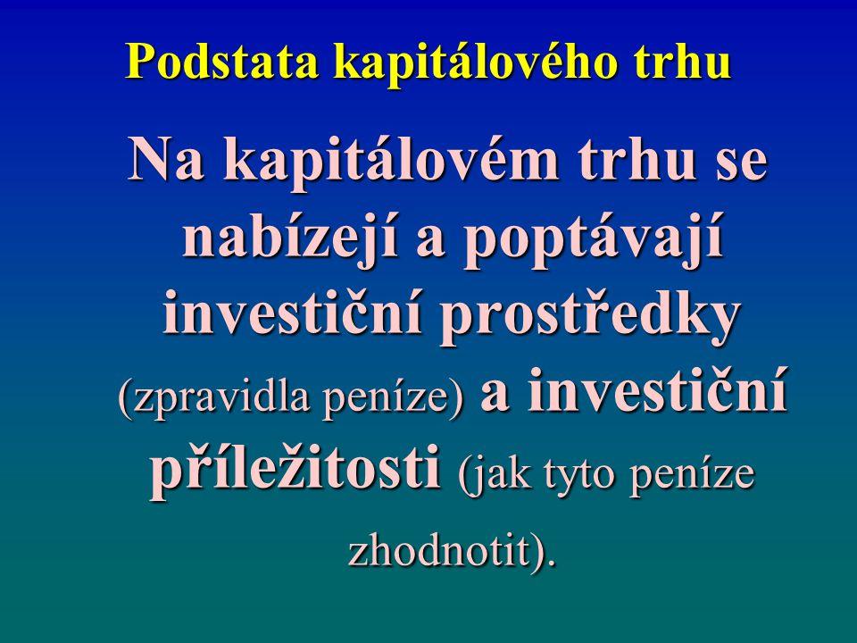 Podstata kapitálového trhu Na kapitálovém trhu se nabízejí a poptávají investiční prostředky (zpravidla peníze) a investiční příležitosti (jak tyto pe