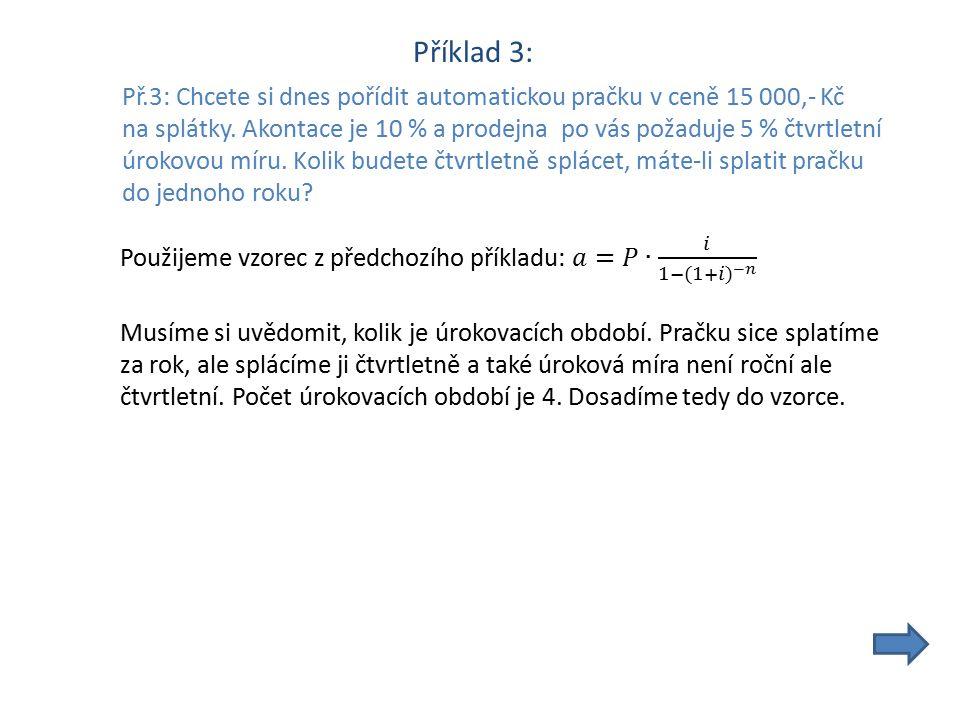Příklad 3: Př.3: Chcete si dnes pořídit automatickou pračku v ceně 15 000,- Kč na splátky. Akontace je 10 % a prodejna po vás požaduje 5 % čtvrtletní