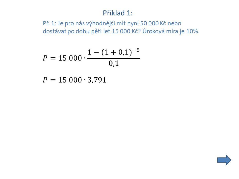 Příklad 1: Př. 1: Je pro nás výhodnější mít nyní 50 000 Kč nebo dostávat po dobu pěti let 15 000 Kč? Úroková míra je 10%.
