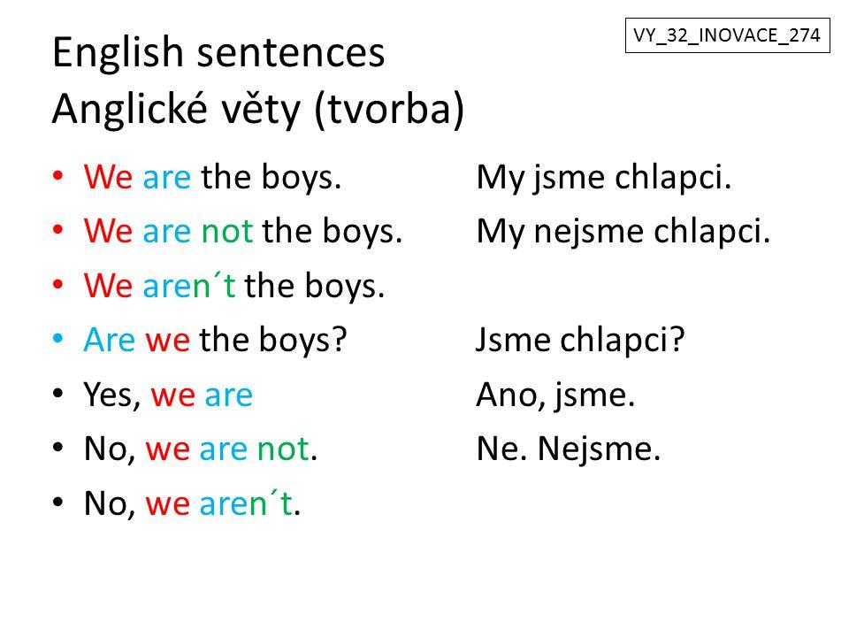 English sentences Anglické věty (tvorba) We are the boys.My jsme chlapci. We are not the boys.My nejsme chlapci. We aren´t the boys. Are we the boys?J