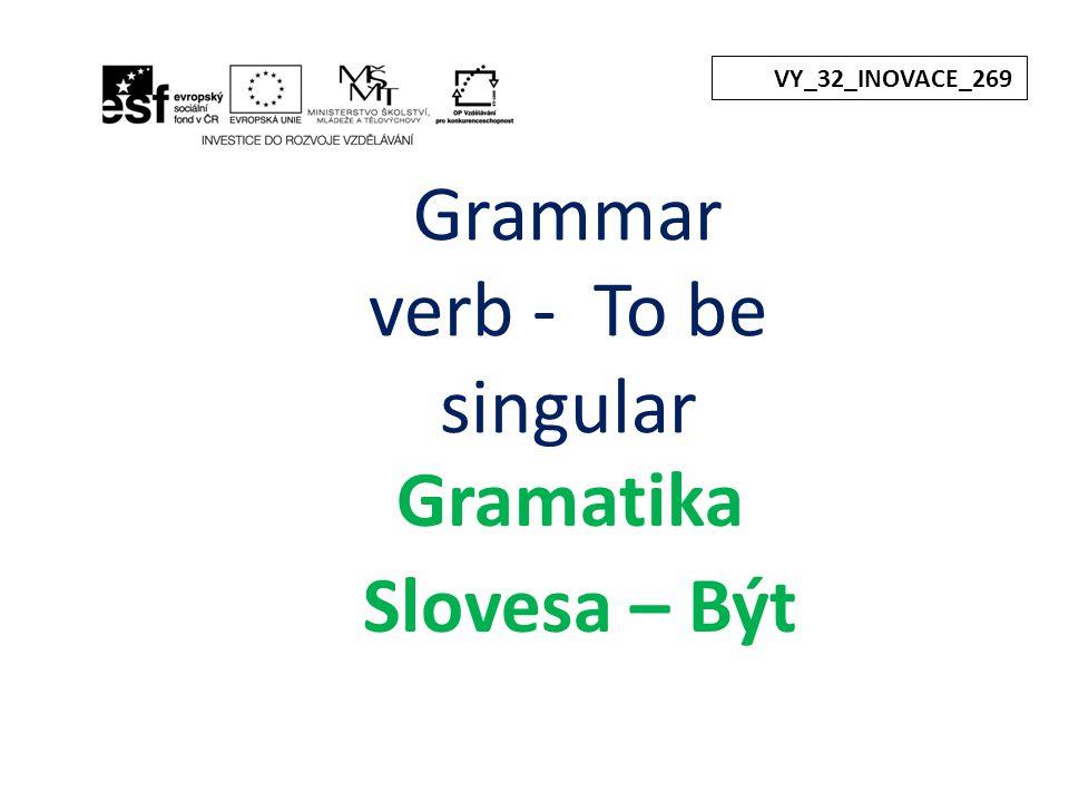 Grammar verb - To be singular Gramatika Slovesa – Být VY_32_INOVACE_269