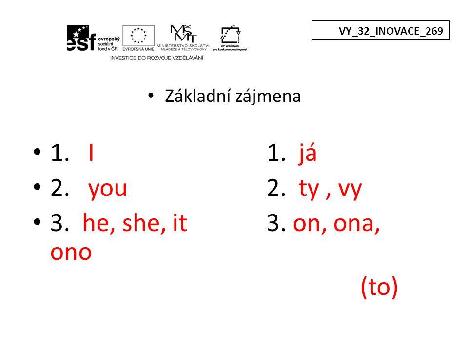 Základní zájmena 1. I1. já 2. you 2. ty, vy 3. he, she, it3. on, ona, ono (to) VY_32_INOVACE_269