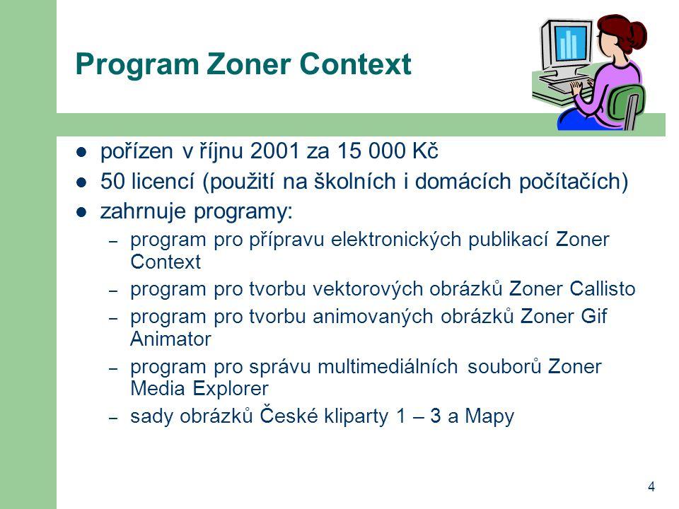 4 Program Zoner Context pořízen v říjnu 2001 za 15 000 Kč 50 licencí (použití na školních i domácích počítačích) zahrnuje programy: – program pro přípravu elektronických publikací Zoner Context – program pro tvorbu vektorových obrázků Zoner Callisto – program pro tvorbu animovaných obrázků Zoner Gif Animator – program pro správu multimediálních souborů Zoner Media Explorer – sady obrázků České kliparty 1 – 3 a Mapy