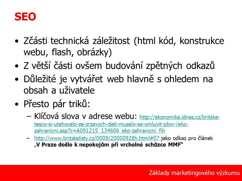 """10 Základy marketingového výzkumu SEO Zčásti technická záležitost (html kód, konstrukce webu, flash, obrázky) Z větší části ovšem budování zpětných odkazů Důležité je vytvářet web hlavně s ohledem na obsah a uživatele Přesto pár triků: –Klíčová slova v adrese webu: http://ekonomika.idnes.cz/britske- tesco-si-utahovalo-ze-zrzavych-deti-muselo-se-omluvit-pbw-/eko- zahranicni.asp c=A091215_134606_eko-zahranicni_fih http://ekonomika.idnes.cz/britske- tesco-si-utahovalo-ze-zrzavych-deti-muselo-se-omluvit-pbw-/eko- zahranicni.asp c=A091215_134606_eko-zahranicni_fih –http://www.britskelisty.cz/0009/20000928h.html#07 jako odkaz pro článek """"V Praze došlo k nepokojům při vrcholné schůzce MMF http://www.britskelisty.cz/0009/20000928h.html#07"""