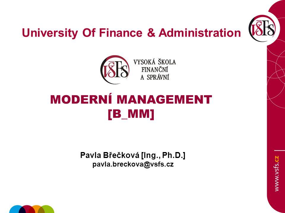 University Of Finance & Administration MODERNÍ MANAGEMENT [B_MM] Pavla Břečková [Ing., Ph.D.] pavla.breckova@vsfs.cz