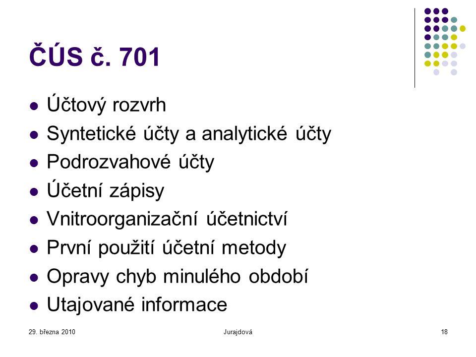 29. března 2010Jurajdová18 ČÚS č. 701 Účtový rozvrh Syntetické účty a analytické účty Podrozvahové účty Účetní zápisy Vnitroorganizační účetnictví Prv