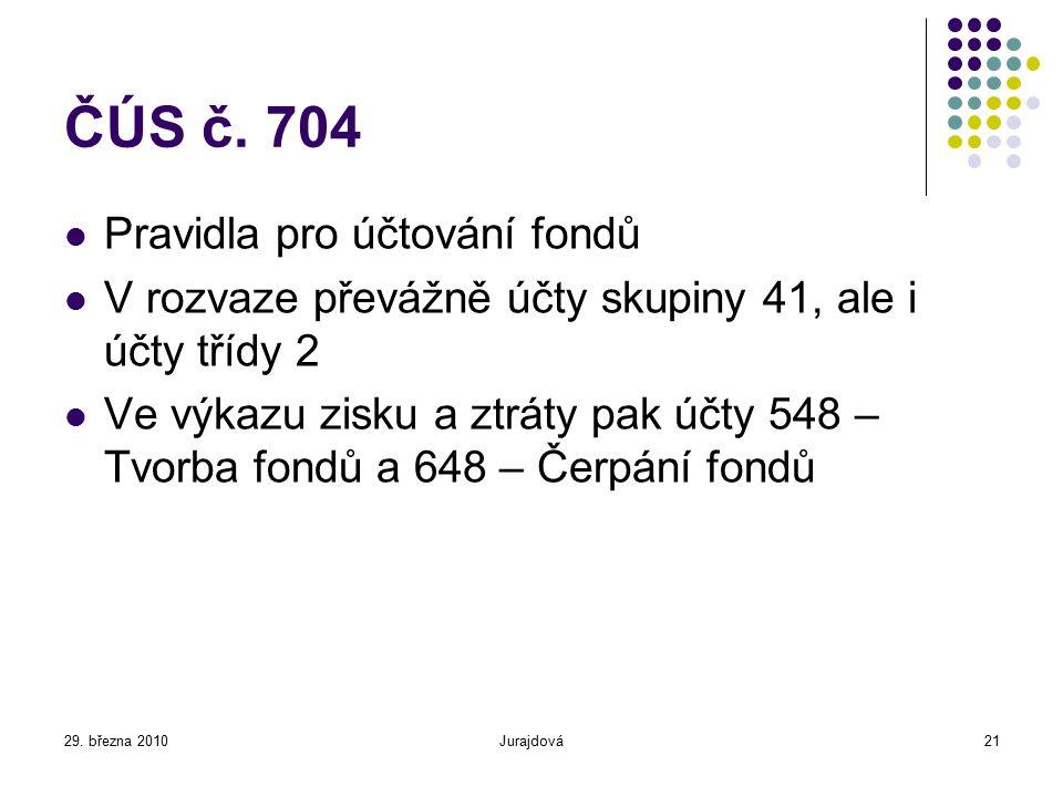 29. března 2010Jurajdová21 ČÚS č. 704 Pravidla pro účtování fondů V rozvaze převážně účty skupiny 41, ale i účty třídy 2 Ve výkazu zisku a ztráty pak
