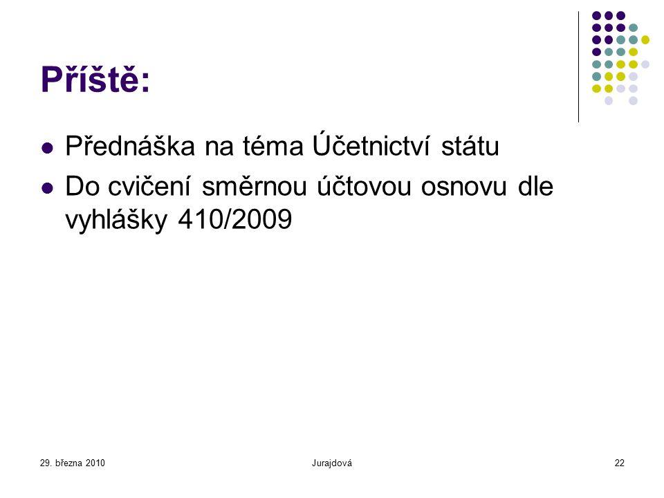29. března 2010Jurajdová22 Příště: Přednáška na téma Účetnictví státu Do cvičení směrnou účtovou osnovu dle vyhlášky 410/2009