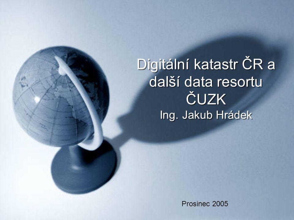 Digitální katastr ČR a další data resortu ČUZK Ing. Jakub Hrádek Prosinec 2005