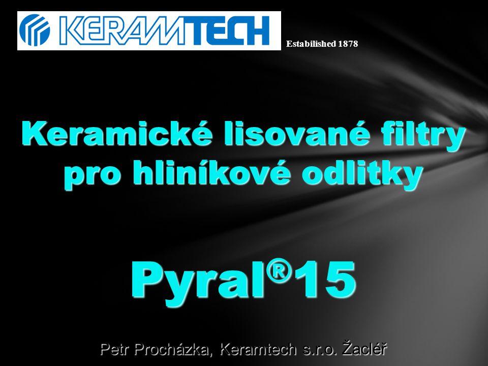 Keramické lisované filtry pro hliníkové odlitky Pyral ® 15 Petr Procházka, Keramtech s.r.o. Žacléř Estabilished 1878