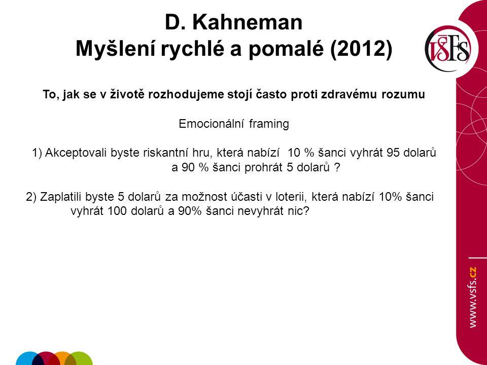 D. Kahneman Myšlení rychlé a pomalé (2012) To, jak se v životě rozhodujeme stojí často proti zdravému rozumu Emocionální framing 1) Akceptovali byste
