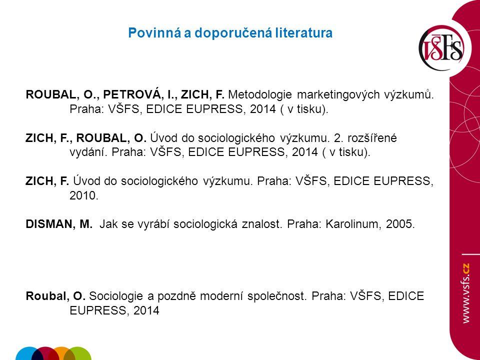 Povinná a doporučená literatura ROUBAL, O., PETROVÁ, I., ZICH, F. Metodologie marketingových výzkumů. Praha: VŠFS, EDICE EUPRESS, 2014 ( v tisku). ZIC
