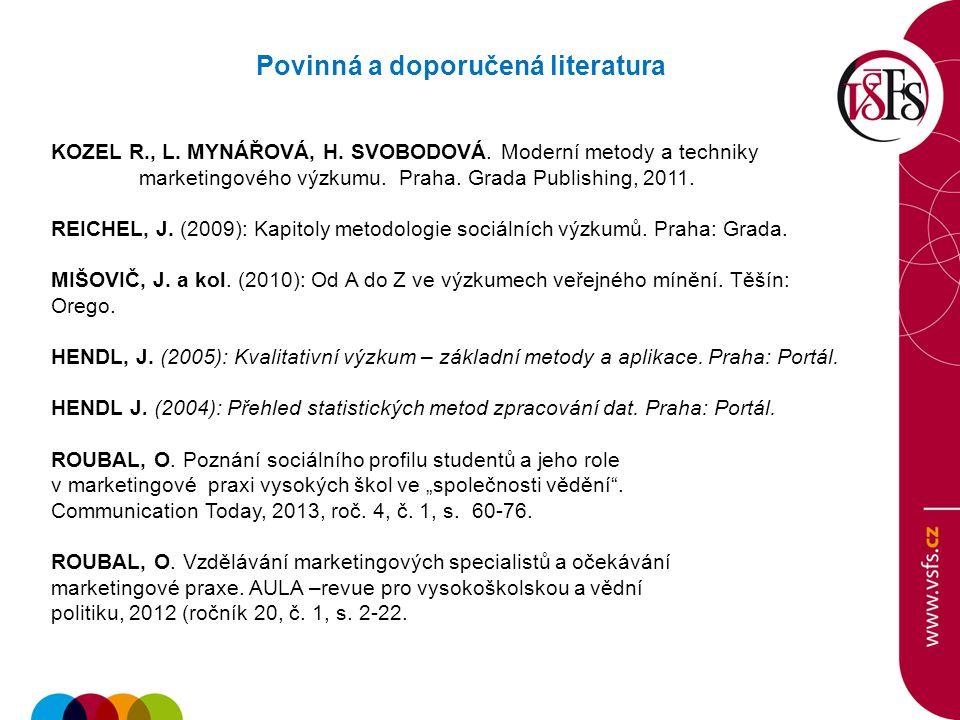 Povinná a doporučená literatura KOZEL R., L. MYNÁŘOVÁ, H. SVOBODOVÁ. Moderní metody a techniky marketingového výzkumu. Praha. Grada Publishing, 2011.