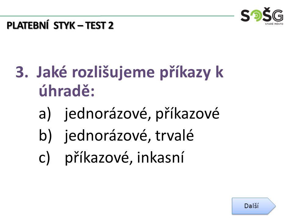PLATEBNÍ STYK – TEST 2 3. Jaké rozlišujeme příkazy k úhradě: a)jednorázové, příkazové b)jednorázové, trvalé c)příkazové, inkasní Další