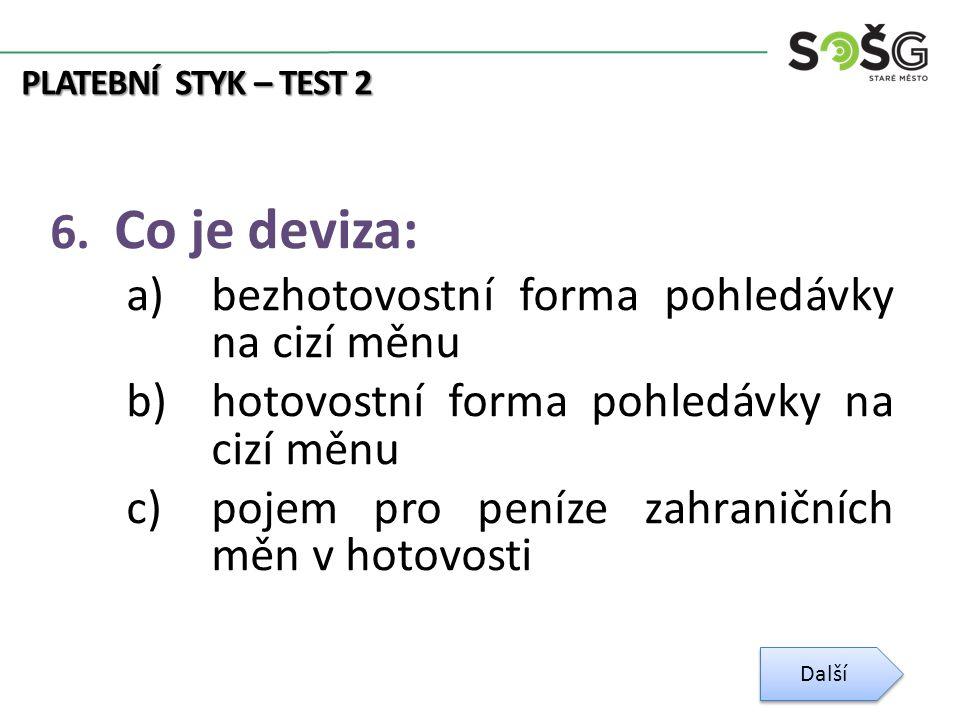 PLATEBNÍ STYK – TEST 2 6. Co je deviza: a)bezhotovostní forma pohledávky na cizí měnu b)hotovostní forma pohledávky na cizí měnu c)pojem pro peníze za