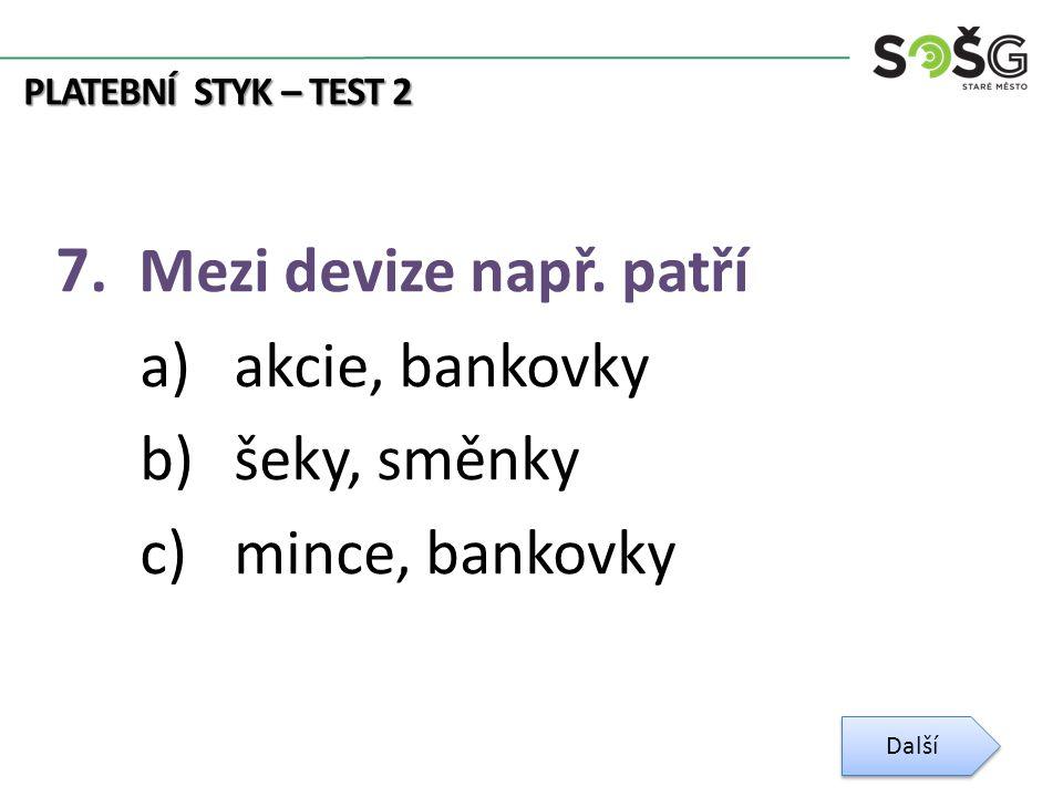 PLATEBNÍ STYK – TEST 2 7. Mezi devize např. patří a)akcie, bankovky b)šeky, směnky c)mince, bankovky Další