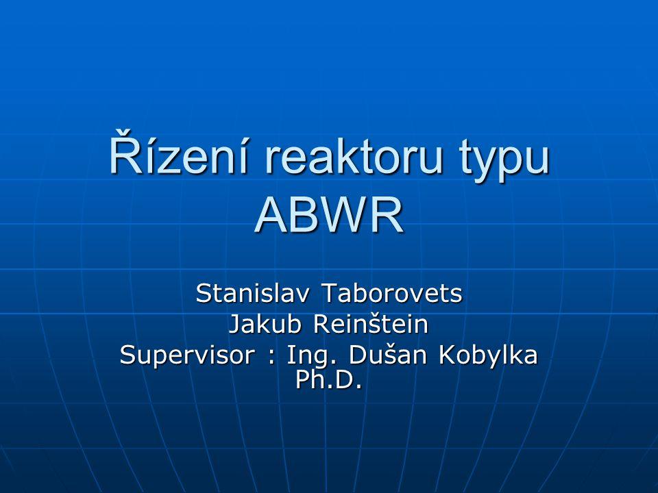 Řízení reaktoru typu ABWR Stanislav Taborovets Jakub Reinštein Supervisor : Ing. Dušan Kobylka Ph.D.