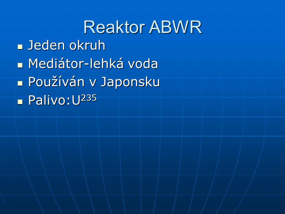 Reaktor ABWR Jeden okruh Jeden okruh Mediátor-lehká voda Mediátor-lehká voda Používán v Japonsku Používán v Japonsku Palivo:U 235 Palivo:U 235