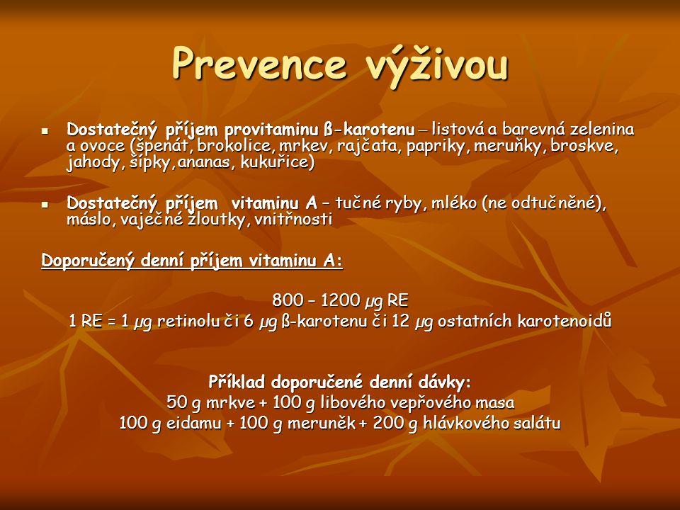 Prevence výživou Dostatečný příjem provitaminu ß-karotenu – listová a barevná zelenina a ovoce (špenát, brokolice, mrkev, rajčata, papriky, meruňky, broskve, jahody, šípky, ananas, kukuřice) Dostatečný příjem provitaminu ß-karotenu – listová a barevná zelenina a ovoce (špenát, brokolice, mrkev, rajčata, papriky, meruňky, broskve, jahody, šípky, ananas, kukuřice) Dostatečný příjem vitaminu A – tučné ryby, mléko (ne odtučněné), máslo, vaječné žloutky, vnitřnosti Dostatečný příjem vitaminu A – tučné ryby, mléko (ne odtučněné), máslo, vaječné žloutky, vnitřnosti Doporučený denní příjem vitaminu A: 800 – 1200 µg RE 1 RE = 1 µg retinolu či 6 µg ß-karotenu či 12 µg ostatních karotenoidů Příklad doporučené denní dávky: 50 g mrkve + 100 g libového vepřového masa 100 g eidamu + 100 g meruněk + 200 g hlávkového salátu