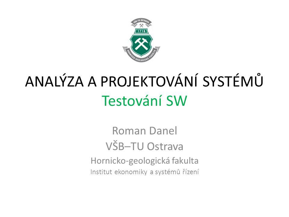 ANALÝZA A PROJEKTOVÁNÍ SYSTÉMŮ Testování SW Roman Danel VŠB–TU Ostrava Hornicko-geologická fakulta Institut ekonomiky a systémů řízení