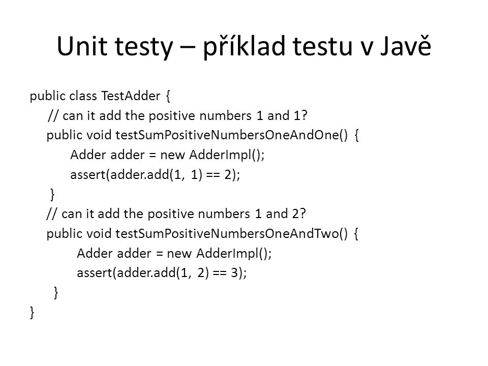 Unit testy – příklad testu v Javě public class TestAdder { // can it add the positive numbers 1 and 1? public void testSumPositiveNumbersOneAndOne() {