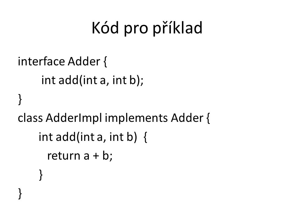 Kód pro příklad interface Adder { int add(int a, int b); } class AdderImpl implements Adder { int add(int a, int b) { return a + b; }