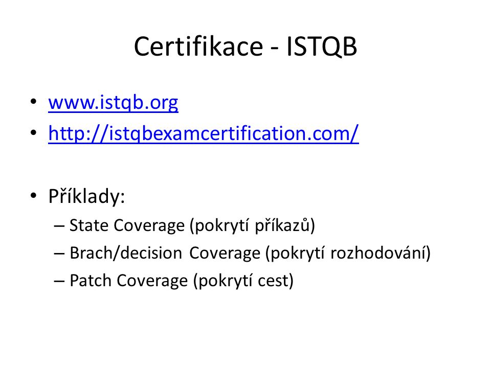 Certifikace - ISTQB www.istqb.org http://istqbexamcertification.com/ Příklady: – State Coverage (pokrytí příkazů) – Brach/decision Coverage (pokrytí rozhodování) – Patch Coverage (pokrytí cest)