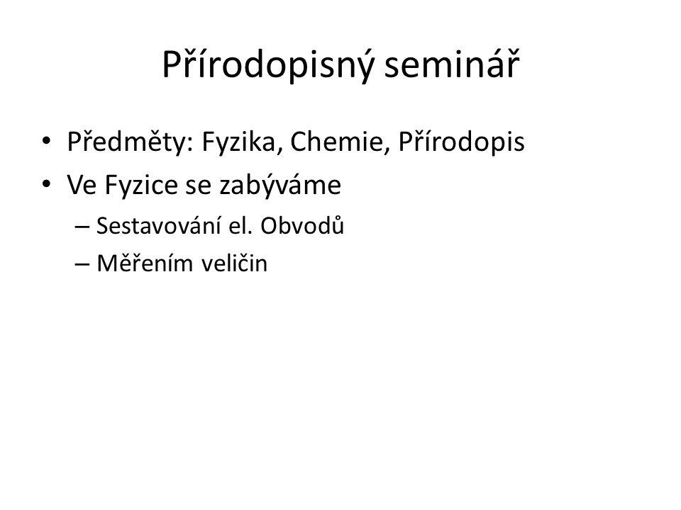 Přírodopisný seminář Předměty: Fyzika, Chemie, Přírodopis Ve Fyzice se zabýváme – Sestavování el. Obvodů – Měřením veličin