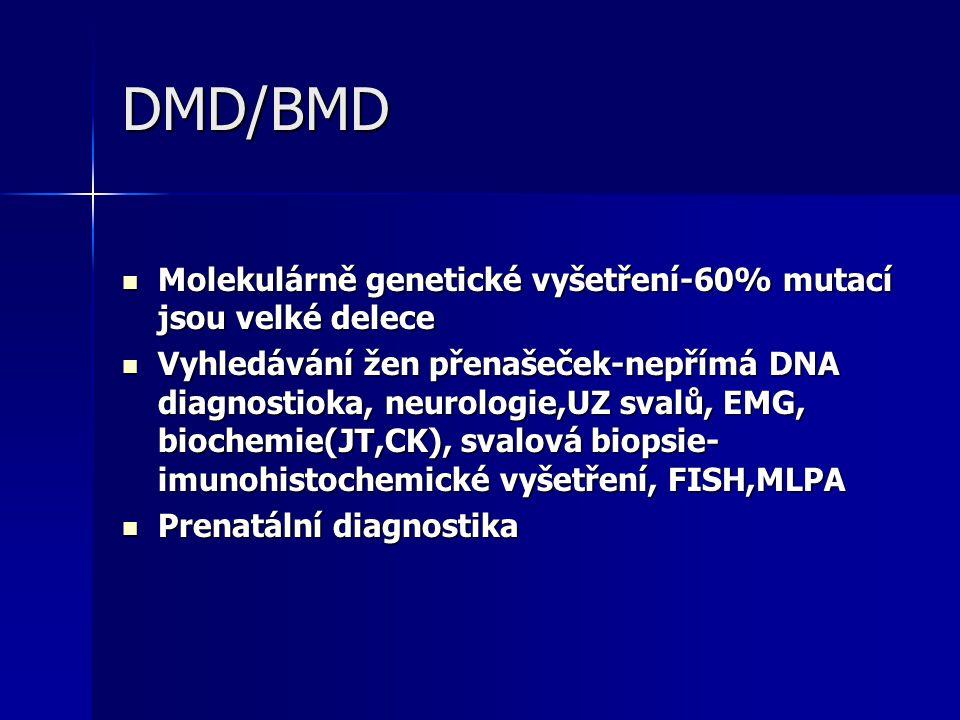 DMD/BMD Molekulárně genetické vyšetření-60% mutací jsou velké delece Molekulárně genetické vyšetření-60% mutací jsou velké delece Vyhledávání žen přenašeček-nepřímá DNA diagnostioka, neurologie,UZ svalů, EMG, biochemie(JT,CK), svalová biopsie- imunohistochemické vyšetření, FISH,MLPA Vyhledávání žen přenašeček-nepřímá DNA diagnostioka, neurologie,UZ svalů, EMG, biochemie(JT,CK), svalová biopsie- imunohistochemické vyšetření, FISH,MLPA Prenatální diagnostika Prenatální diagnostika