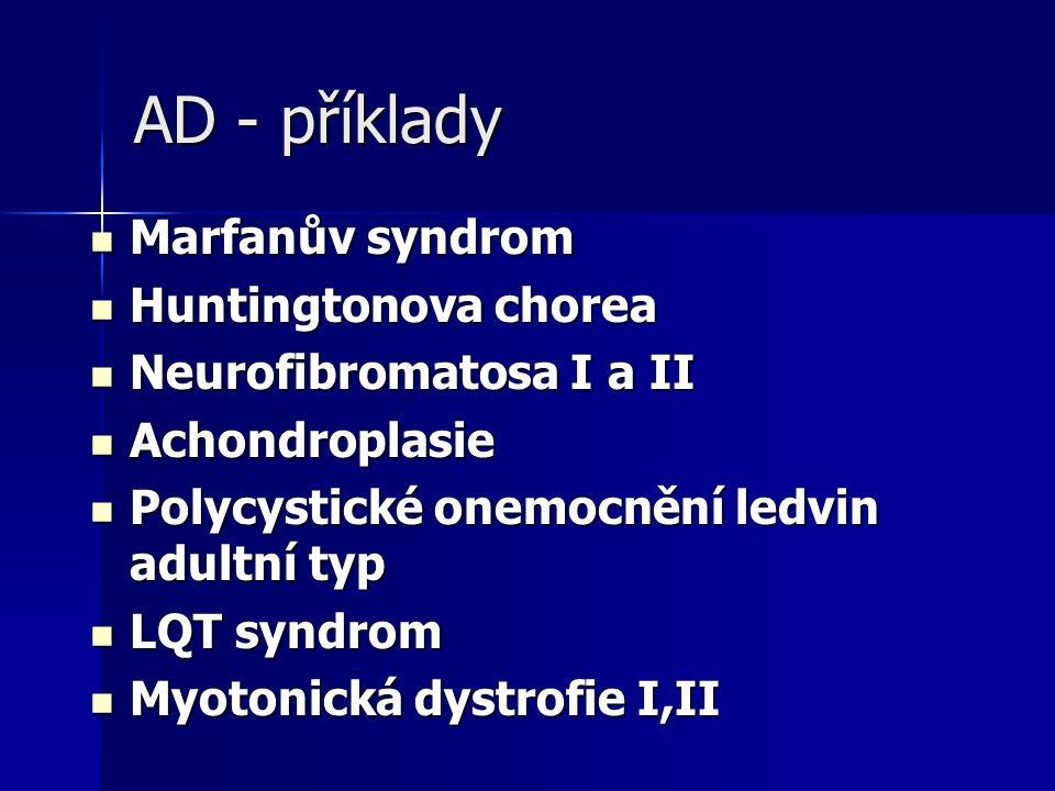 AD - příklady Marfanův syndrom Marfanův syndrom Huntingtonova chorea Huntingtonova chorea Neurofibromatosa I a II Neurofibromatosa I a II Achondroplasie Achondroplasie Polycystické onemocnění ledvin adultní typ Polycystické onemocnění ledvin adultní typ LQT syndrom LQT syndrom Myotonická dystrofie I,II Myotonická dystrofie I,II
