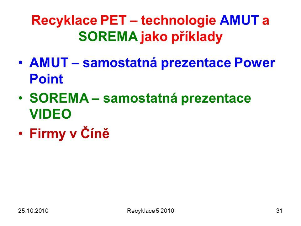 Recyklace PET – technologie AMUT a SOREMA jako příklady AMUT – samostatná prezentace Power Point SOREMA – samostatná prezentace VIDEO Firmy v Číně 25.10.2010Recyklace 5 201031