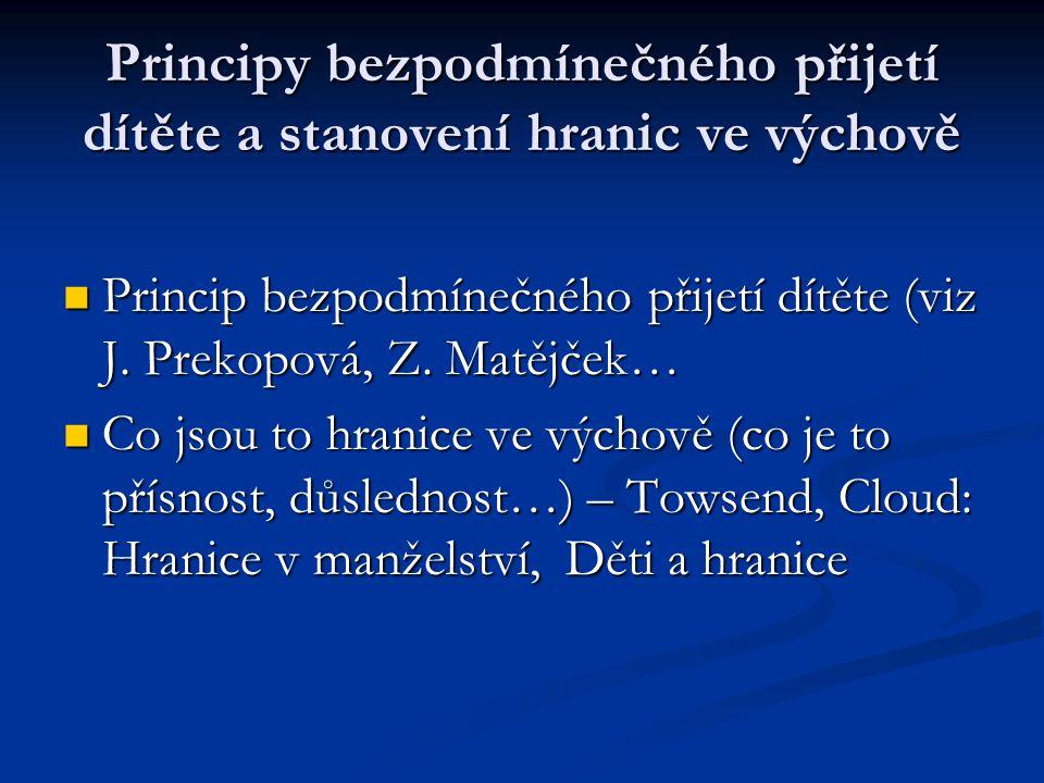 Principy bezpodmínečného přijetí dítěte a stanovení hranic ve výchově Princip bezpodmínečného přijetí dítěte (viz J. Prekopová, Z. Matějček… Princip b
