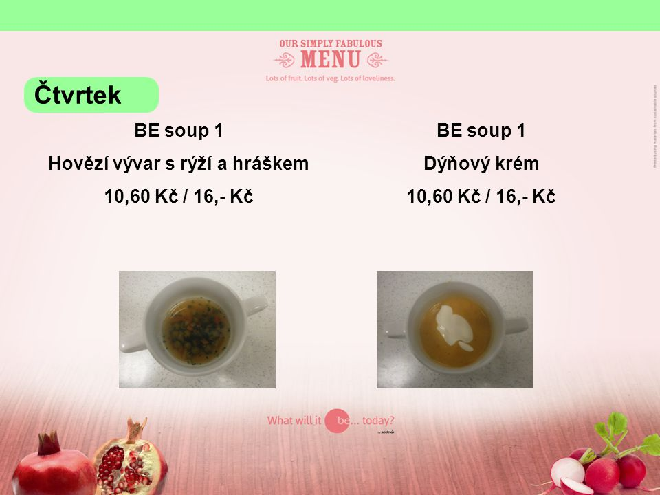 BE soup 1 Hovězí vývar s rýží a hráškem 10,60 Kč / 16,- Kč BE soup 1 Dýňový krém 10,60 Kč / 16,- Kč Čtvrtek