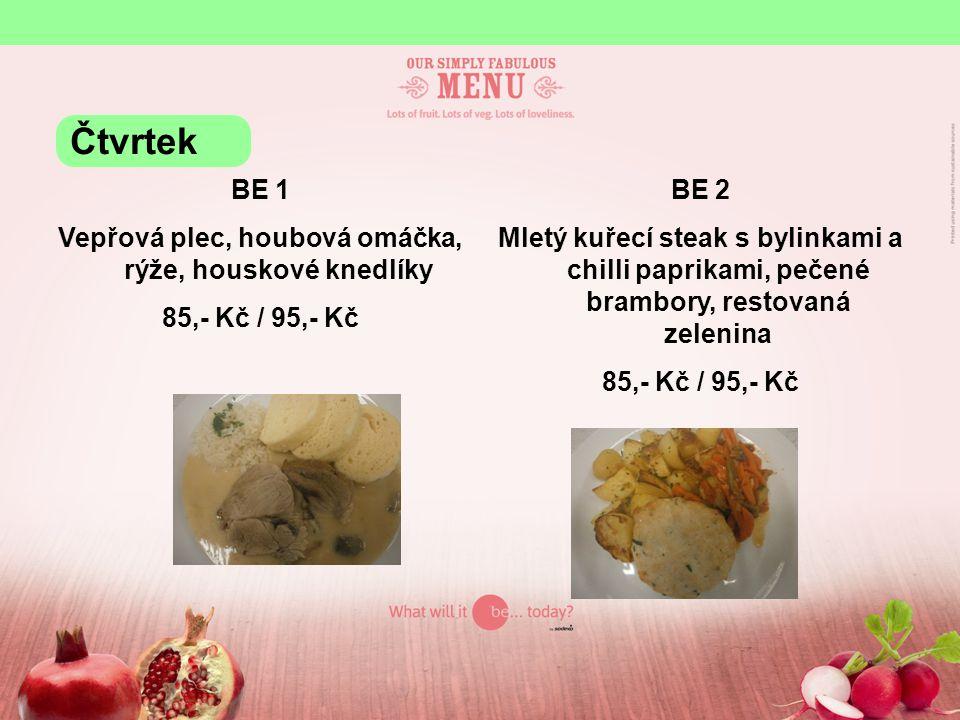 BE 1 Vepřová plec, houbová omáčka, rýže, houskové knedlíky 85,- Kč / 95,- Kč BE 2 Mletý kuřecí steak s bylinkami a chilli paprikami, pečené brambory, restovaná zelenina 85,- Kč / 95,- Kč Čtvrtek