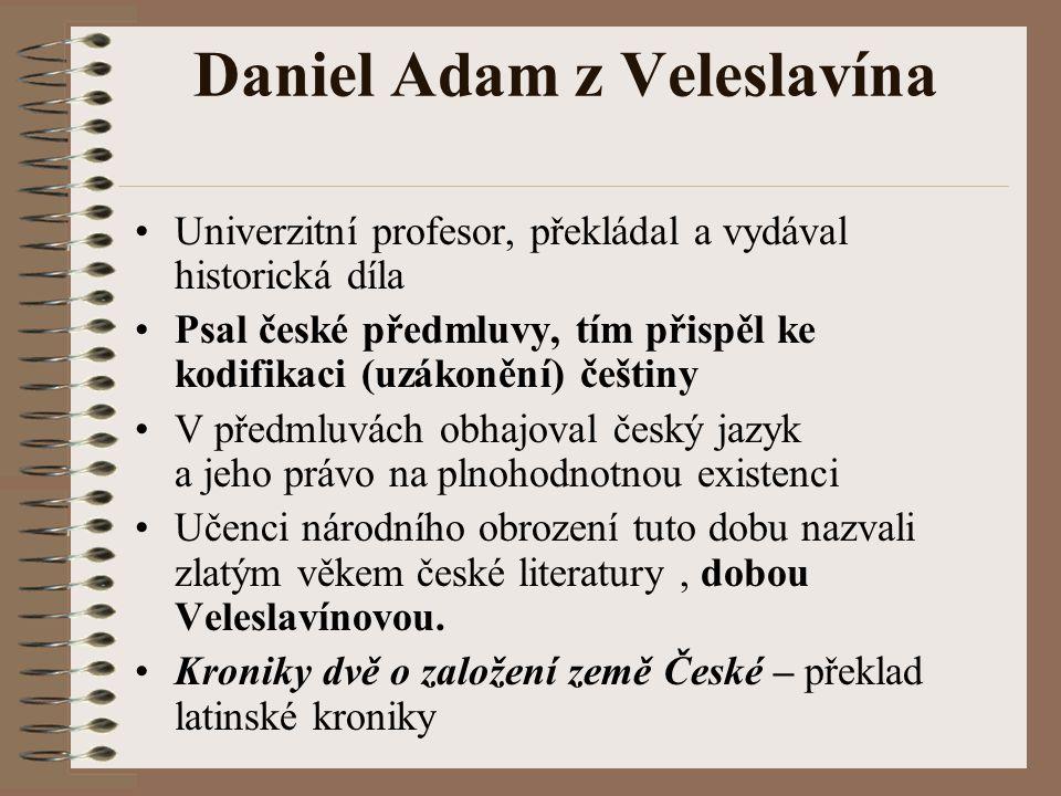 Daniel Adam z Veleslavína Univerzitní profesor, překládal a vydával historická díla Psal české předmluvy, tím přispěl ke kodifikaci (uzákonění) češtin