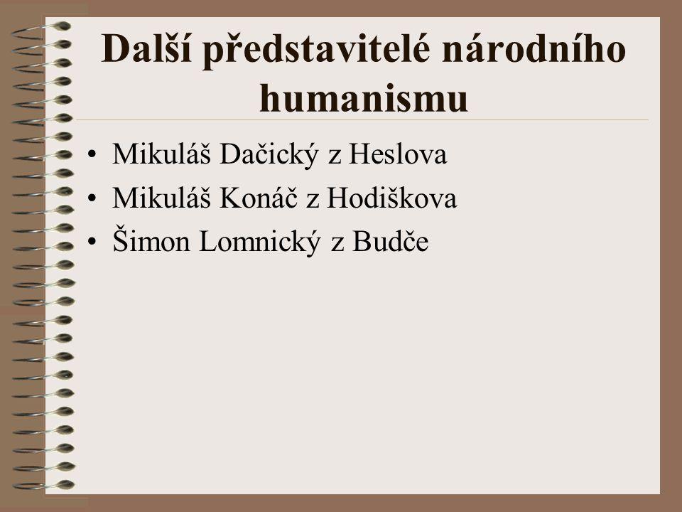 Další představitelé národního humanismu Mikuláš Dačický z Heslova Mikuláš Konáč z Hodiškova Šimon Lomnický z Budče