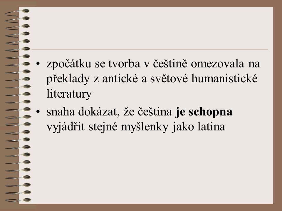 zpočátku se tvorba v češtině omezovala na překlady z antické a světové humanistické literatury snaha dokázat, že čeština je schopna vyjádřit stejné myšlenky jako latina