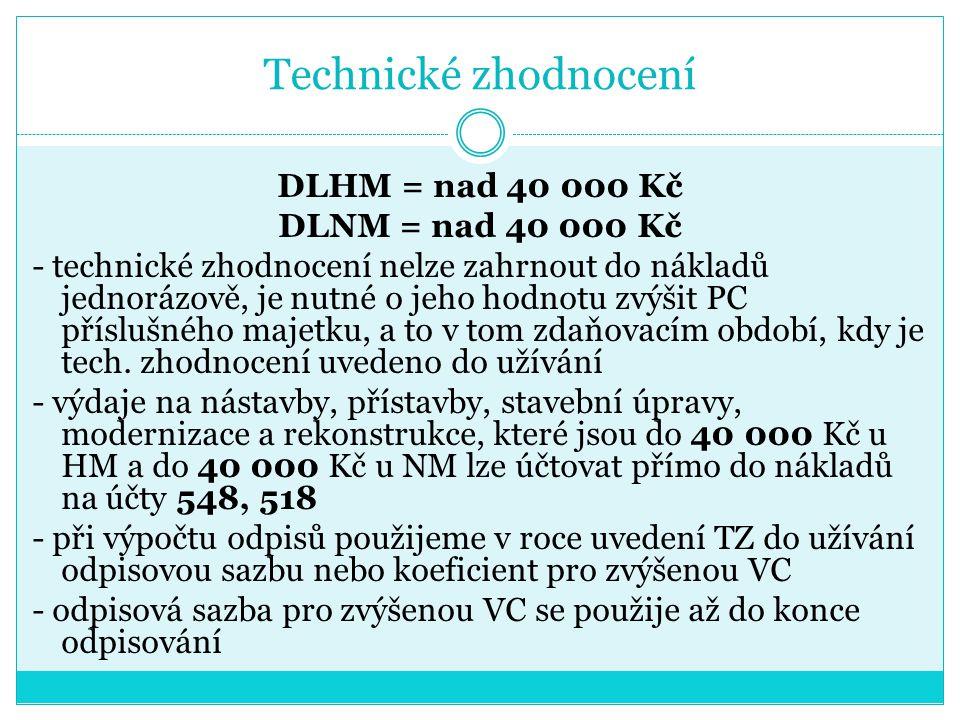 Technické zhodnocení DLHM = nad 40 000 Kč DLNM = nad 40 000 Kč - technické zhodnocení nelze zahrnout do nákladů jednorázově, je nutné o jeho hodnotu z