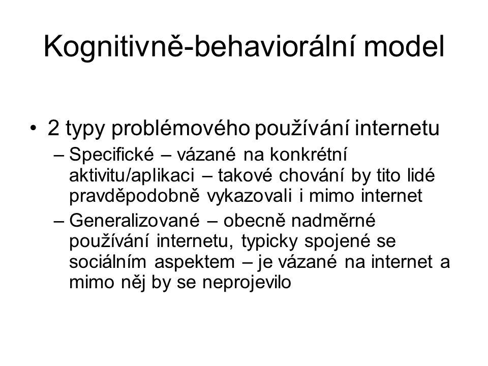 Kognitivně-behaviorální model 2 typy problémového používání internetu –Specifické – vázané na konkrétní aktivitu/aplikaci – takové chování by tito lidé pravděpodobně vykazovali i mimo internet –Generalizované – obecně nadměrné používání internetu, typicky spojené se sociálním aspektem – je vázané na internet a mimo něj by se neprojevilo