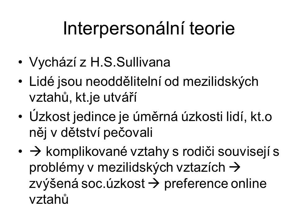 Interpersonální teorie Vychází z H.S.Sullivana Lidé jsou neoddělitelní od mezilidských vztahů, kt.je utváří Úzkost jedince je úměrná úzkosti lidí, kt.o něj v dětství pečovali  komplikované vztahy s rodiči souvisejí s problémy v mezilidských vztazích  zvýšená soc.úzkost  preference online vztahů
