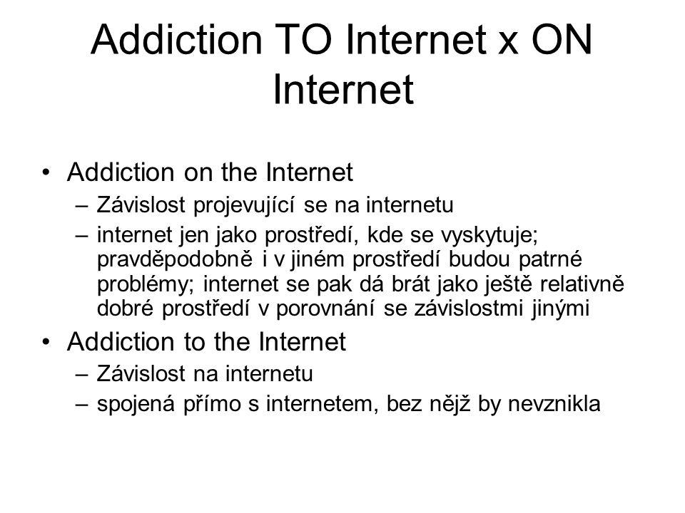 Addiction TO Internet x ON Internet Addiction on the Internet –Závislost projevující se na internetu –internet jen jako prostředí, kde se vyskytuje; pravděpodobně i v jiném prostředí budou patrné problémy; internet se pak dá brát jako ještě relativně dobré prostředí v porovnání se závislostmi jinými Addiction to the Internet –Závislost na internetu –spojená přímo s internetem, bez nějž by nevznikla