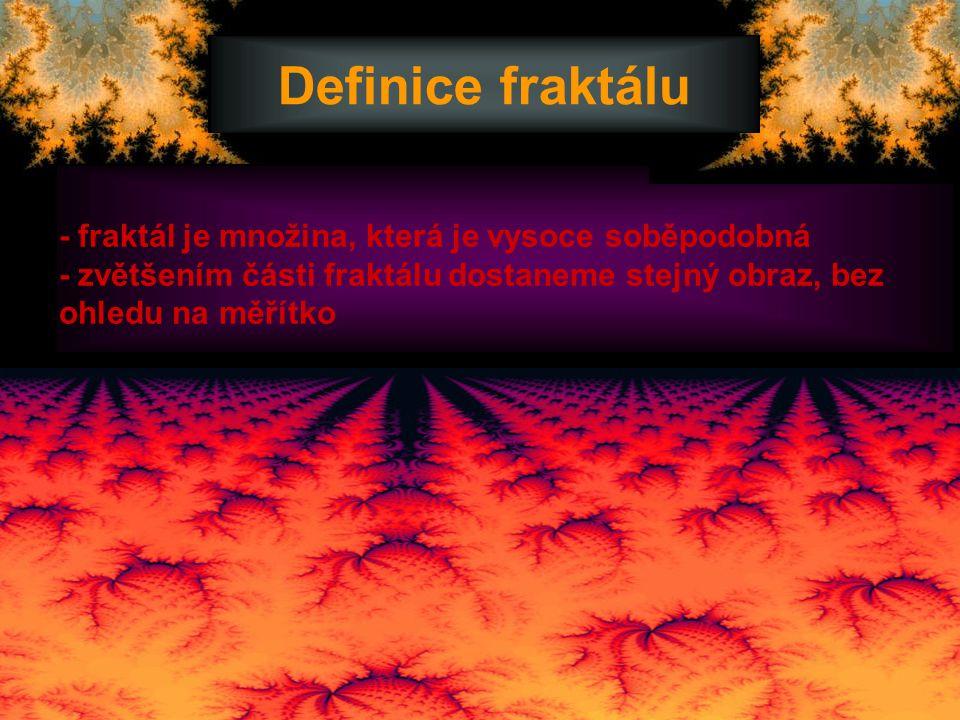- fraktál je množina, která je vysoce soběpodobná - zvětšením části fraktálu dostaneme stejný obraz, bez ohledu na měřítko Definice fraktálu