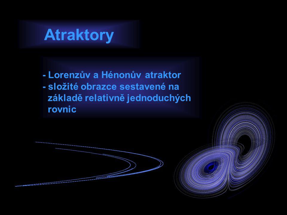 - Lorenzův a Hénonův atraktor - složité obrazce sestavené na základě relativně jednoduchých rovnic Atraktory