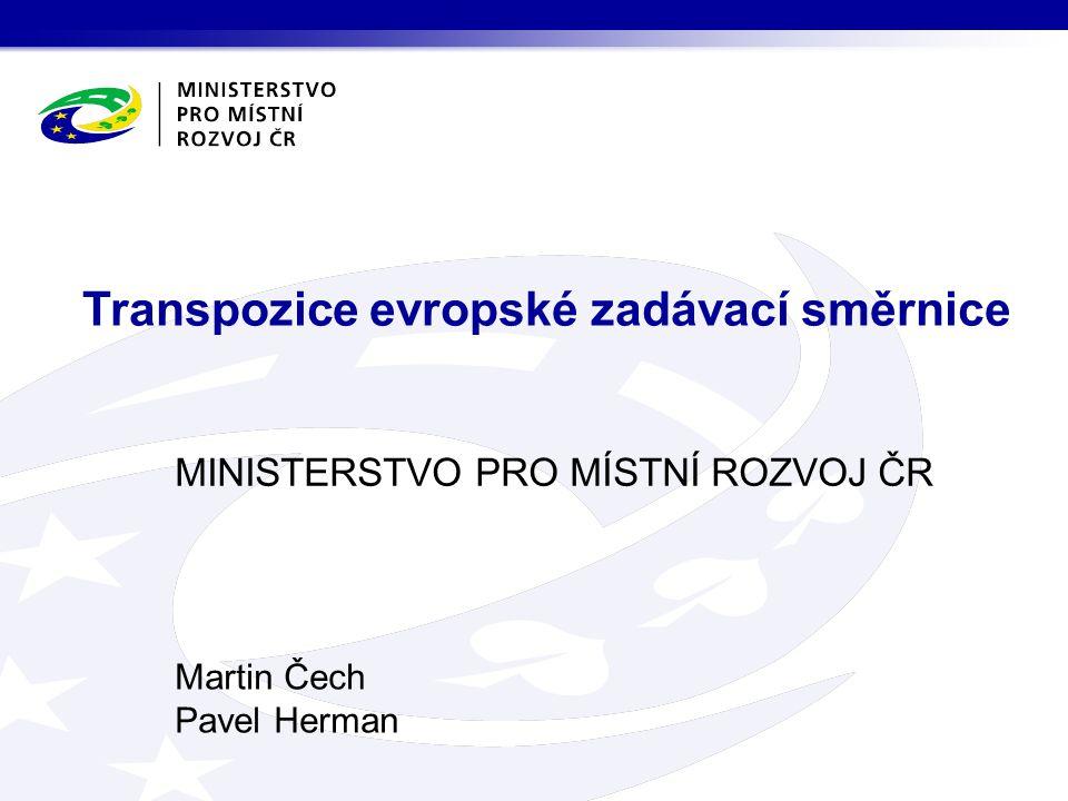 MINISTERSTVO PRO MÍSTNÍ ROZVOJ ČR Martin Čech Pavel Herman Transpozice evropské zadávací směrnice