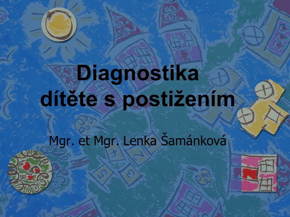 Diagnostika dítěte s postižením Mgr. et Mgr. Lenka Šamánková