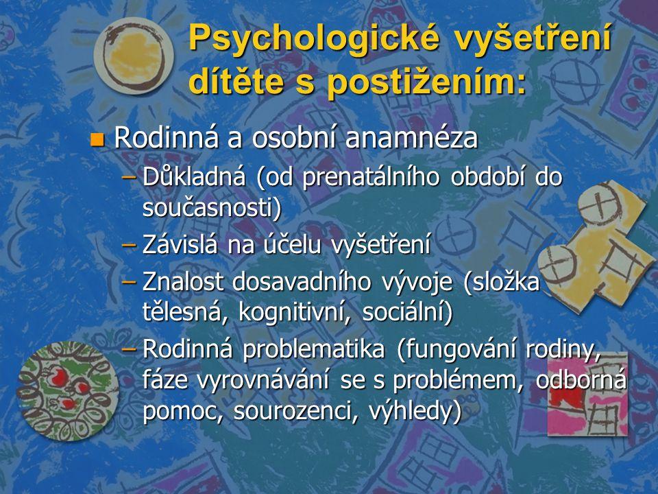 Psychologické vyšetření dítěte s postižením: n Rodinná a osobní anamnéza –Důkladná (od prenatálního období do současnosti) –Závislá na účelu vyšetření –Znalost dosavadního vývoje (složka tělesná, kognitivní, sociální) –Rodinná problematika (fungování rodiny, fáze vyrovnávání se s problémem, odborná pomoc, sourozenci, výhledy)