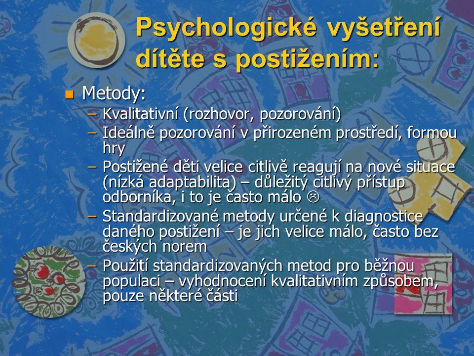 Psychologické vyšetření dítěte s postižením: n Metody: –Kvalitativní (rozhovor, pozorování) –Ideálně pozorování v přirozeném prostředí, formou hry –Postižené děti velice citlivě reagují na nové situace (nízká adaptabilita) – důležitý citlivý přístup odborníka, i to je často málo  –Standardizované metody určené k diagnostice daného postižení – je jich velice málo, často bez českých norem –Použití standardizovaných metod pro běžnou populaci – vyhodnocení kvalitativním způsobem, pouze některé části